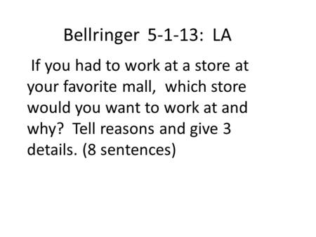 Bellringer 5-1-13: LA If you had to work at a store at your favorite mall, which store would you want to work at and why? Tell reasons and give 3 details.