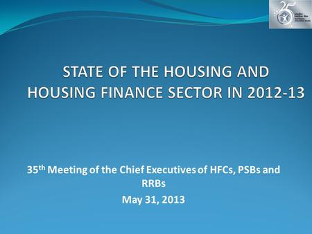 35 th Meeting of the Chief Executives of HFCs, PSBs and RRBs May 31, 2013.