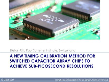 A NEW TIMING CALIBRATION METHOD FOR SWITCHED CAPACITOR ARRAY CHIPS TO ACHIEVE SUB-PICOSECOND RESOLUTIONS 13 March 2014Workshop on Picosecond Photon Sensors,