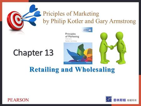 Retailing and Wholesaling Chapter 13 Priciples of Marketing by Philip Kotler and Gary Armstrong PEARSON.