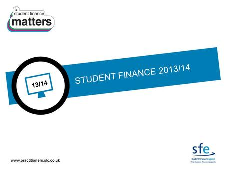 Www.practitioners.slc.co.uk 13/14 STUDENT FINANCE 2013/14.