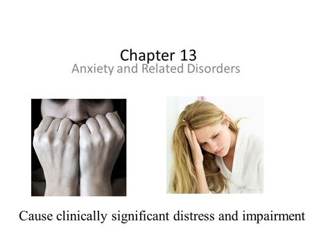 Chapter 13 Anxiety and Related Disorders Cause clinically significant distress and impairment.