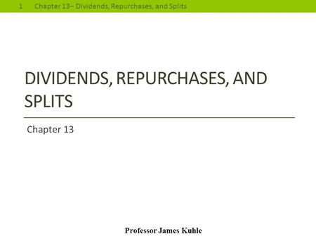 1Chapter 13– Dividends, Repurchases, and Splits Professor James Kuhle DIVIDENDS, REPURCHASES, AND SPLITS Chapter 13.