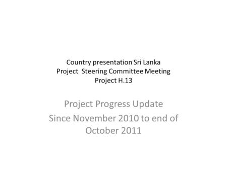 Country presentation Sri Lanka Project Steering Committee Meeting Project H.13 Project Progress Update Since November 2010 to end of October 2011.