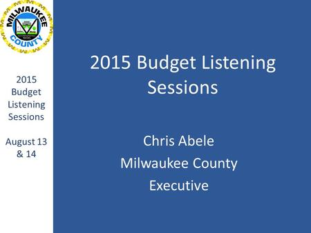 2015 Budget Listening Sessions Chris Abele Milwaukee County Executive 2015 Budget Listening Sessions August 13 & 14.