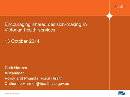 Encouraging shared decision-making in Victorian health services 13 October 2014 Cath Harmer A/Manager Policy and Projects, Rural Health