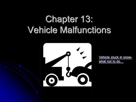 Chapter 13: Vehicle Malfunctions Vehicle stuck in snow- what not to do… Vehicle stuck in snow- what not to do…