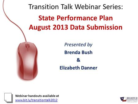 Transition Talk Webinar Series: State Performance Plan August 2013 Data Submission Presented by Brenda Bush & Elizabeth Danner Webinar handouts available.