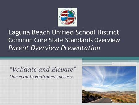 "Laguna Beach Unified School District Common Core State Standards Overview Parent Overview Presentation ""Validate and Elevate"" Our road to continued success!"