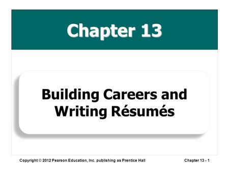 Chapter 13 Copyright © 2012 Pearson Education, Inc. publishing as Prentice HallChapter 13 - 1 Building Careers and Writing Résumés.