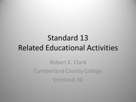 Standard 13 Related Educational Activities Robert K. Clark Cumberland County College Vineland, NJ.