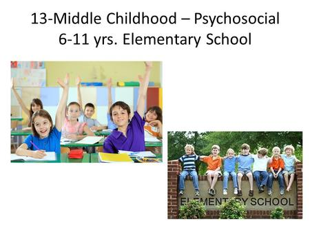 13-Middle Childhood – Psychosocial 6-11 yrs. Elementary School