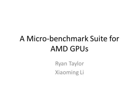 A Micro-benchmark Suite for AMD GPUs Ryan Taylor Xiaoming Li.
