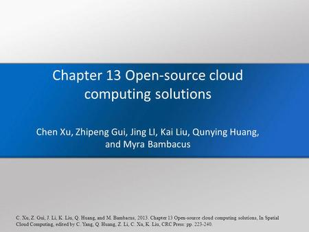 C. Xu, Z. Gui, J. Li, K. Liu, Q. Huang, and M. Bambacus, 2013. Chapter 13 Open-source cloud computing solutions, In Spatial Cloud Computing, edited by.