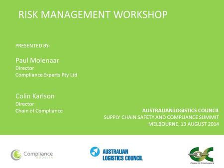 AUSTRALIAN LOGISTICS COUNCIL SUPPLY CHAIN SAFETY AND COMPLIANCE SUMMIT MELBOURNE, 13 AUGUST 2014 RISK MANAGEMENT WORKSHOP PRESENTED BY: Paul Molenaar Director.