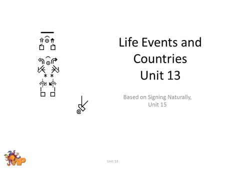 Life Events and Countries Unit 13 Based on Signing Naturally, Unit 15 Unit 13.