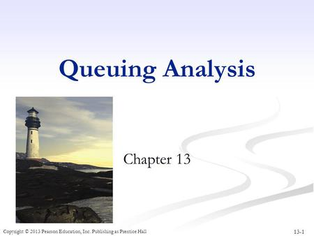 13-1 Copyright © 2013 Pearson Education, Inc. Publishing as Prentice Hall Queuing Analysis Chapter 13.