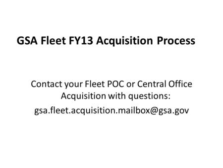 GSA Fleet FY13 Acquisition Process Contact your Fleet POC or Central Office Acquisition with questions: