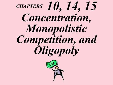 CHAPTERS 10, 14, 15 Concentration, Monopolistic Competition, and Oligopoly.
