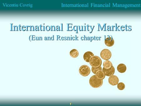 International Financial Management Vicentiu Covrig 1 International Equity Markets (Eun and Resnick chapter 13)