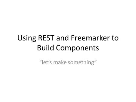 "Using REST and Freemarker to Build Components ""let's make something"""