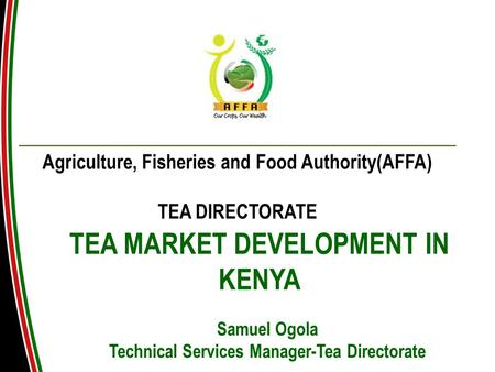 TEA MARKET DEVELOPMENT IN KENYA Agriculture, Fisheries and Food Authority(AFFA) TEA DIRECTORATE Samuel Ogola Technical Services Manager-Tea Directorate.