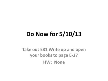 Take out E81 Write up and open your books to page E-37 HW: None