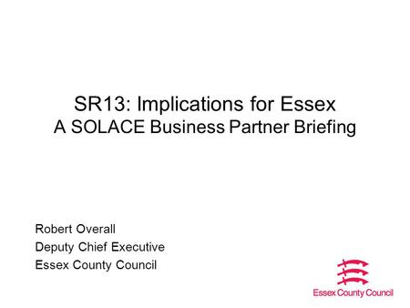 SR13: Implications for Essex A SOLACE Business Partner Briefing Robert Overall Deputy Chief Executive Essex County Council.