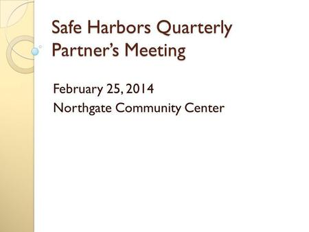 Safe Harbors Quarterly Partner's Meeting February 25, 2014 Northgate Community Center.