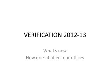 VERIFICATION 2012-13 What's new How does it affect our offices.