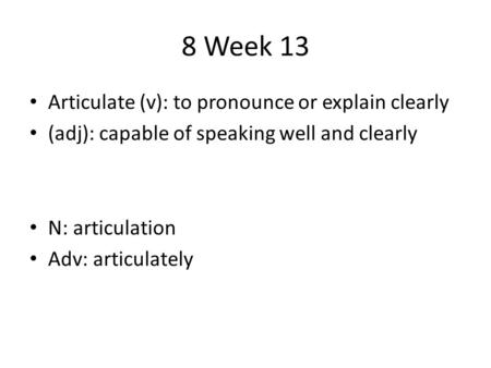 8 Week 13 Articulate (v): to pronounce or explain clearly (adj): capable of speaking well and clearly N: articulation Adv: articulately.