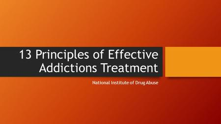 13 Principles of Effective Addictions Treatment National Institute of Drug Abuse.