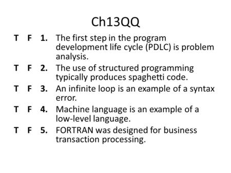 Ch13QQ T F 1.The first step in the program development life cycle (PDLC) is problem analysis. T F 2.The use of structured programming typically produces.