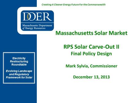 Creating A Cleaner Energy Future For the Commonwealth Massachusetts Solar Market RPS Solar Carve-Out II Final Policy Design Mark Sylvia, Commissioner December.