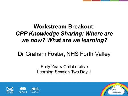 Workstream Breakout: CPP Knowledge Sharing: Where are we now? What are we learning? Dr Graham Foster, NHS Forth Valley Early Years Collaborative Learning.