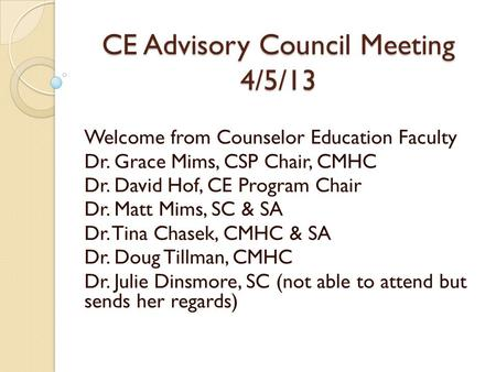 CE Advisory Council Meeting 4/5/13 Welcome from Counselor Education Faculty Dr. Grace Mims, CSP Chair, CMHC Dr. David Hof, CE Program Chair Dr. Matt Mims,