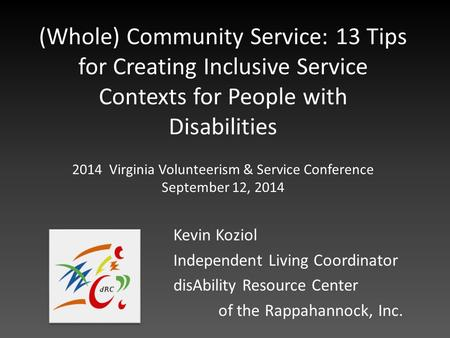 (Whole) Community Service: 13 Tips for Creating Inclusive Service Contexts for People with Disabilities Kevin Koziol Independent Living Coordinator disAbility.