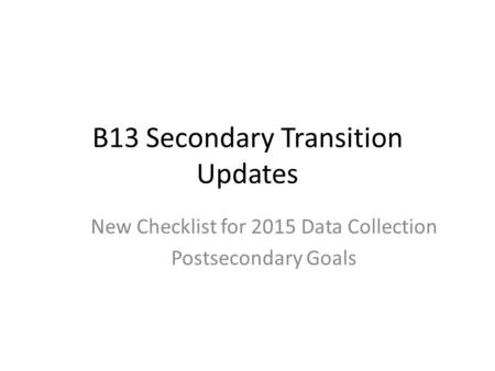 B13 Secondary Transition Updates New Checklist for 2015 Data Collection Postsecondary Goals.