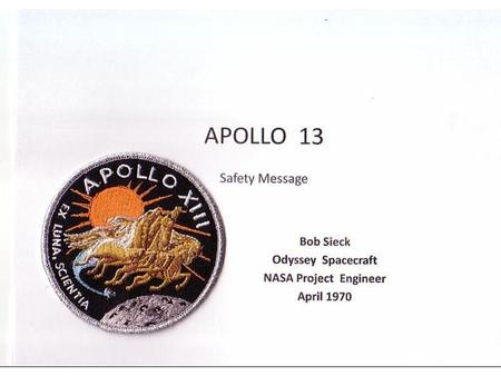 APOLLO 13 Safety Message Bob Sieck Odyssey Spacecraft NASA Project Engineer April 1970.