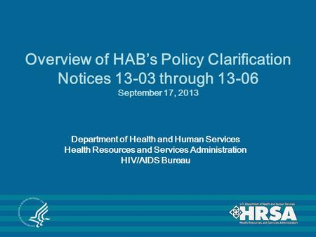 Overview of HAB's Policy Clarification Notices 13-03 through 13-06 September 17, 2013 Department of Health and Human Services Health Resources and Services.