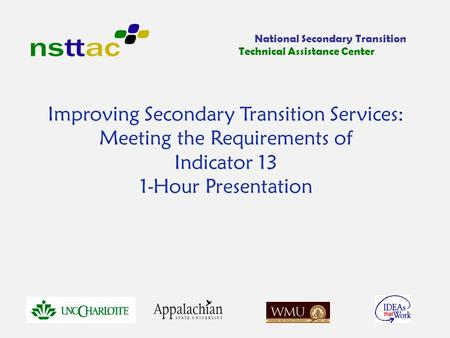 Improving Secondary Transition Services: Meeting the Requirements of Indicator 13 1-Hour Presentation National Secondary Transition Technical Assistance.