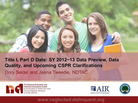 1 Title I, Part D Data: SY 2012−13 Data Preview, Data Quality, and Upcoming CSPR Clarifications Dory Seidel and Jenna Tweedie, NDTAC.