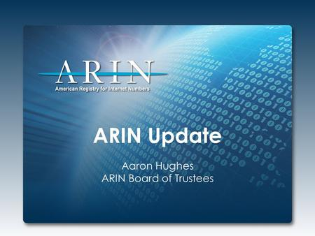 ARIN Update Aaron Hughes ARIN Board of Trustees. 2013 Focus IPv4 Depletion & IPv6 Uptake Developing, adapting, and enhancing processes and procedures.