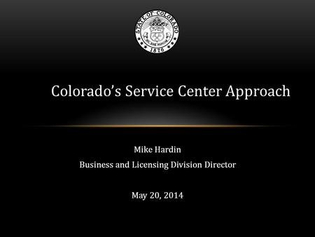 Mike Hardin Business and Licensing Division Director May 20, 2014 Colorado's Service Center Approach.