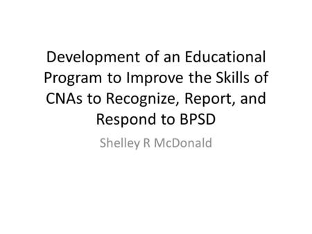 Development of an Educational Program to Improve the Skills of CNAs to Recognize, Report, and Respond to BPSD Shelley R McDonald.