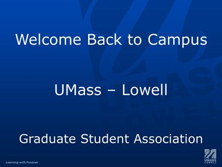 Learning with Purpose Welcome Back to Campus UMass – Lowell Graduate Student Association.
