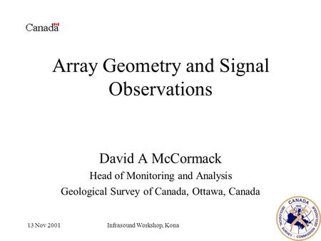 13 Nov 2001Infrasound Workshop, Kona Array Geometry and Signal Observations David A McCormack Head of Monitoring and Analysis Geological Survey of Canada,