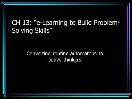 "CH 13: ""e-Learning to Build Problem- Solving Skills"" Converting routine automatons to active thinkers."
