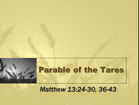 Parable of the Tares Matthew 13:24-30, 36-43. Parables (Matt 13) Kingdom teaching, Matt 13:10-12, 34-35 –Hard hearts do not understand (13:13-15) –Open.