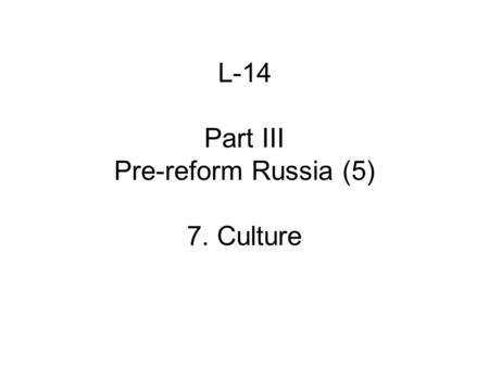 L-14 Part III Pre-reform Russia (5) 7. Culture. A. Themes 1.Expansion of education, esp. secondary and tertiary 2.Religious dissent: intensifies, diversifies.